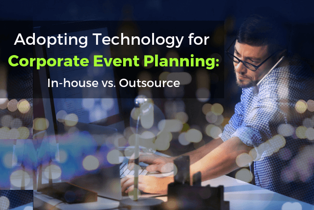 Adopting Technology for Corporate Event Planning: In-House vs. Outsource