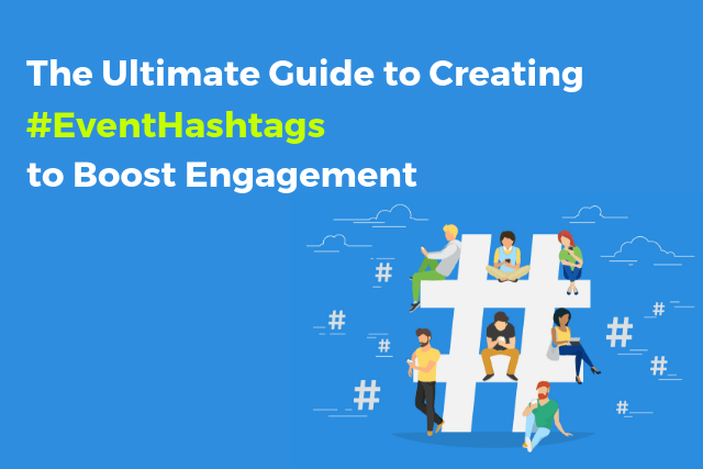 The Ultimate Guide to Creating & Using #EventHashtags to Boost Engagement