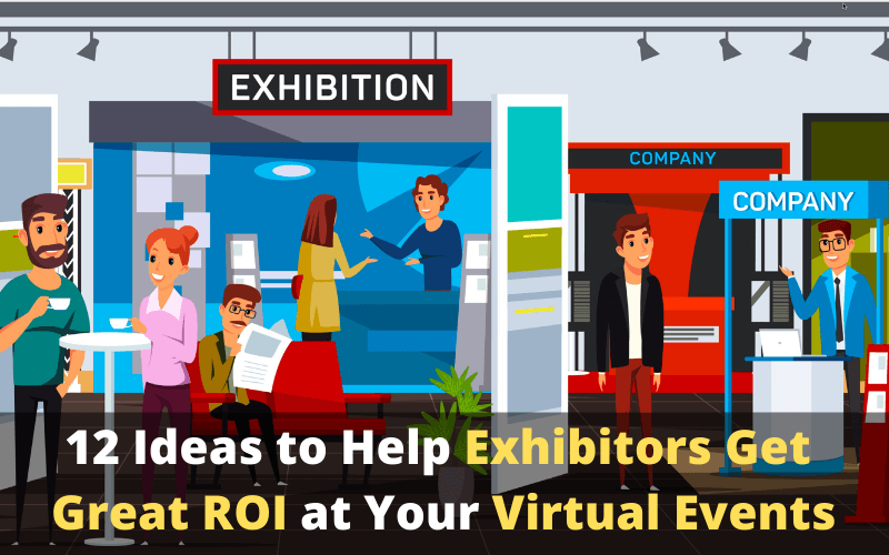 12 Ideas to Help Exhibitors Get Great ROI at Your Virtual Events