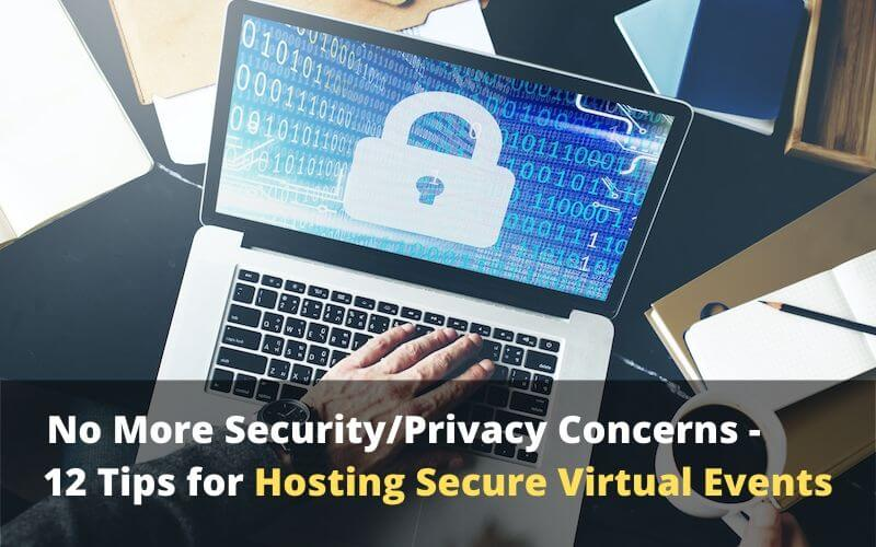 No More Security or Privacy Concerns – 12 Tips for Hosting Secure Virtual Events